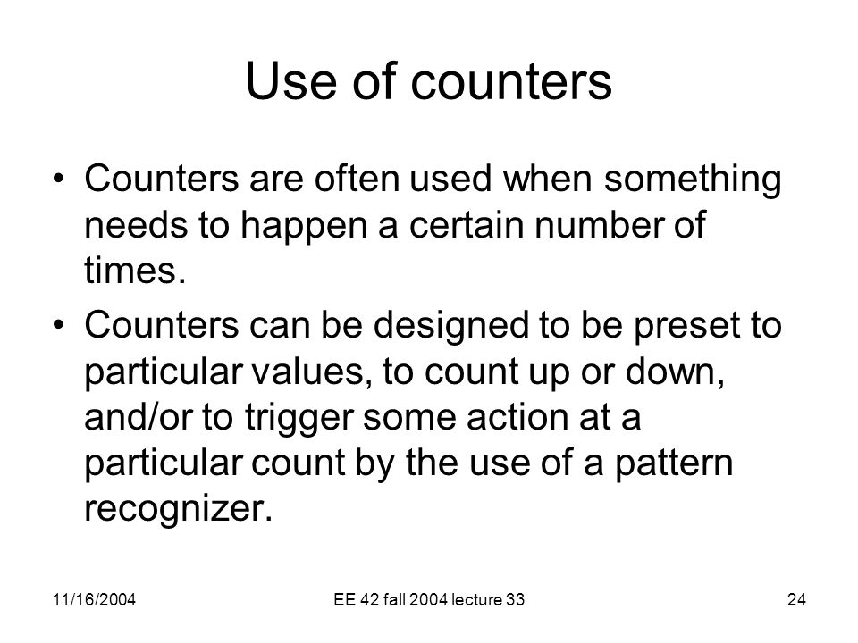 11/16/2004EE 42 fall 2004 lecture 3324 Use of counters Counters are often used when something needs to happen a certain number of times.