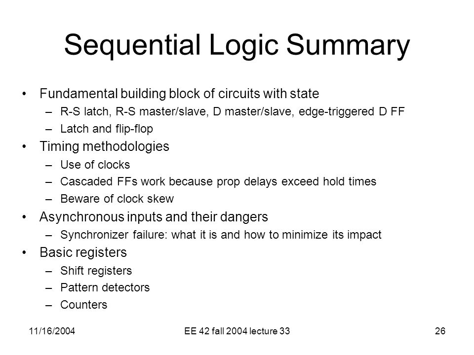 11/16/2004EE 42 fall 2004 lecture 3326 Sequential Logic Summary Fundamental building block of circuits with state –R-S latch, R-S master/slave, D master/slave, edge-triggered D FF –Latch and flip-flop Timing methodologies –Use of clocks –Cascaded FFs work because prop delays exceed hold times –Beware of clock skew Asynchronous inputs and their dangers –Synchronizer failure: what it is and how to minimize its impact Basic registers –Shift registers –Pattern detectors –Counters