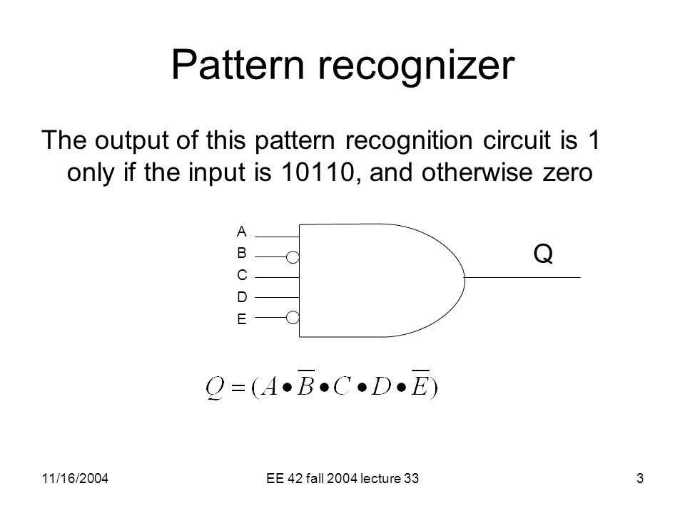 11/16/2004EE 42 fall 2004 lecture 333 Pattern recognizer The output of this pattern recognition circuit is 1 only if the input is 10110, and otherwise zero ABCDEABCDE Q