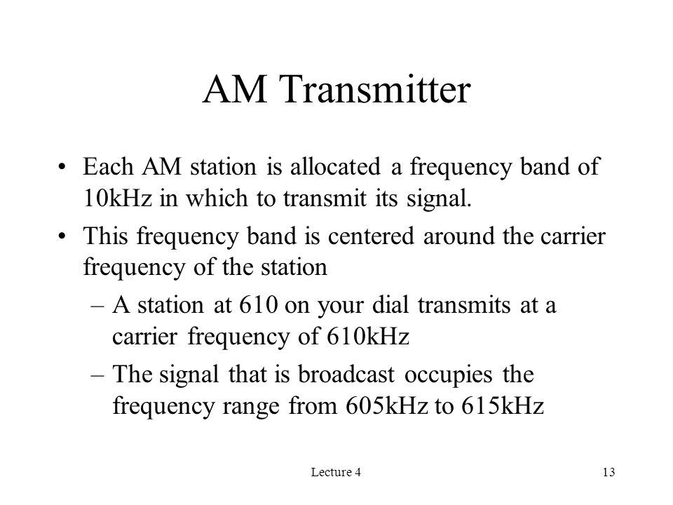 Lecture 413 AM Transmitter Each AM station is allocated a frequency band of 10kHz in which to transmit its signal.