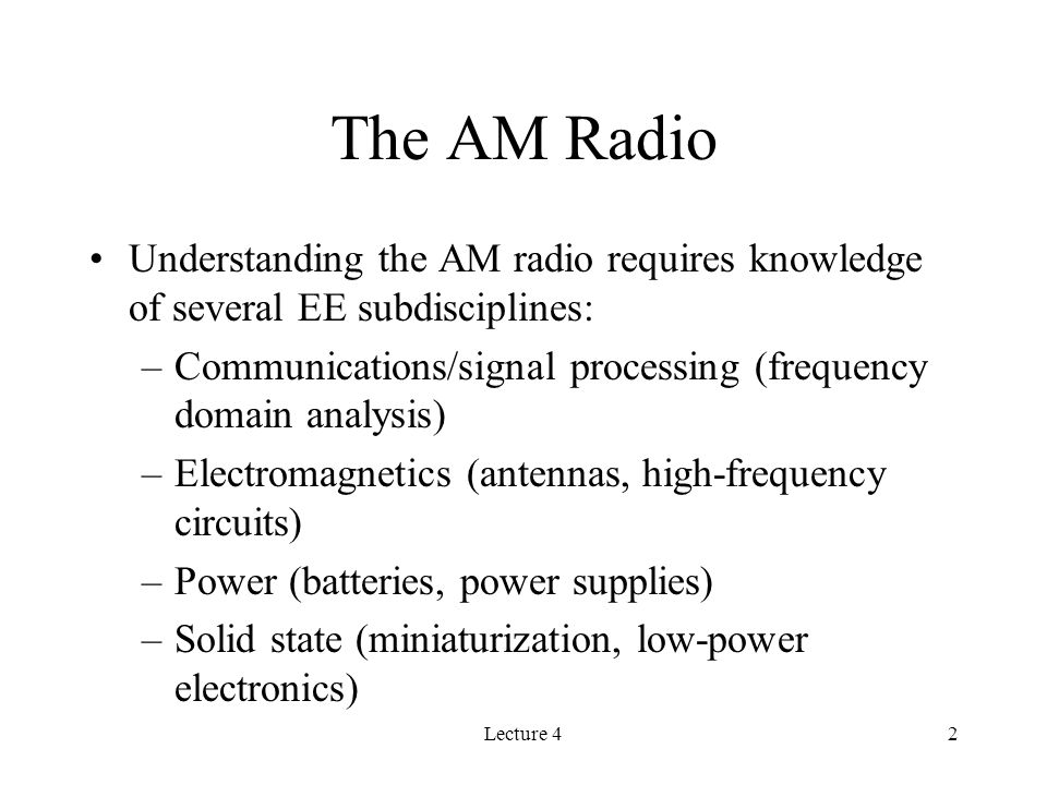 Lecture 42 The AM Radio Understanding the AM radio requires knowledge of several EE subdisciplines: –Communications/signal processing (frequency domain analysis) –Electromagnetics (antennas, high-frequency circuits) –Power (batteries, power supplies) –Solid state (miniaturization, low-power electronics)