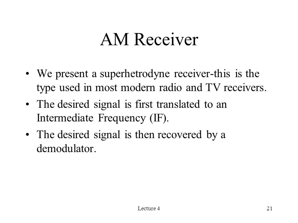 Lecture 421 AM Receiver We present a superhetrodyne receiver-this is the type used in most modern radio and TV receivers.