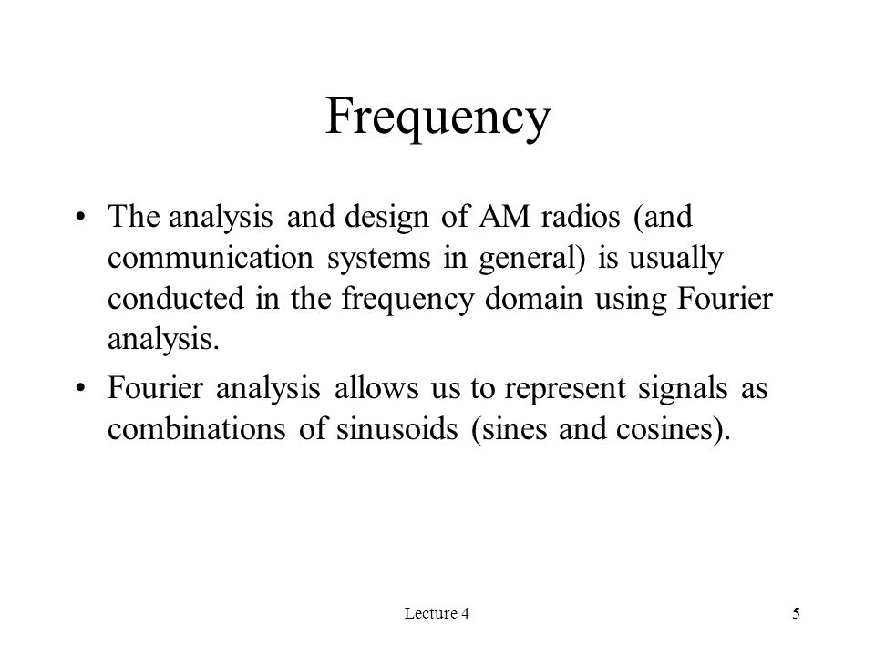 Lecture 45 Frequency The analysis and design of AM radios (and communication systems in general) is usually conducted in the frequency domain using Fourier analysis.