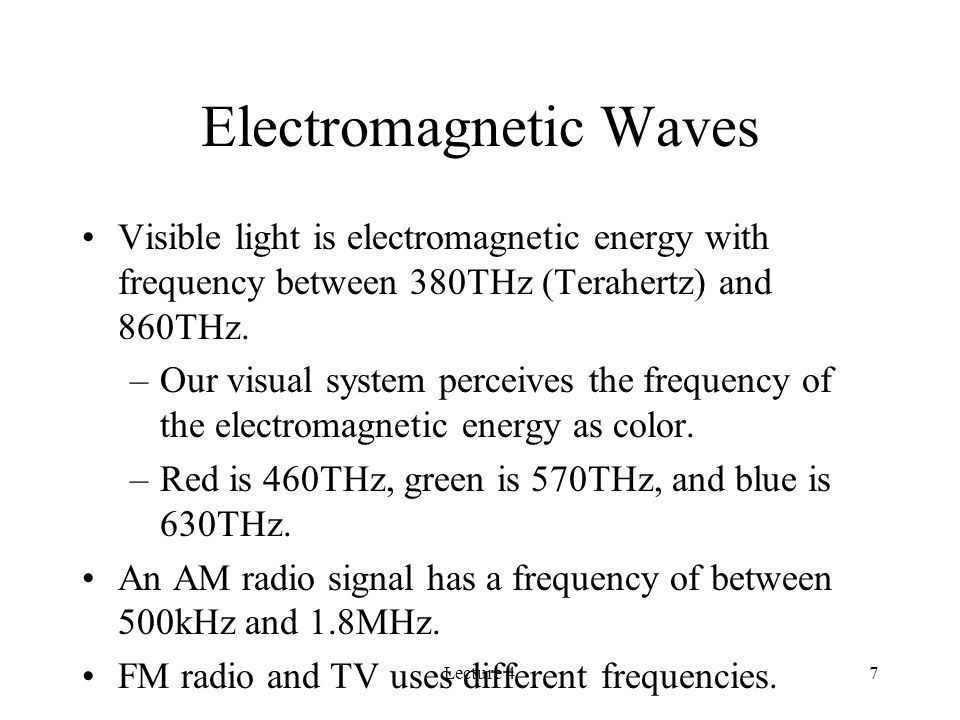 Lecture 47 Electromagnetic Waves Visible light is electromagnetic energy with frequency between 380THz (Terahertz) and 860THz.