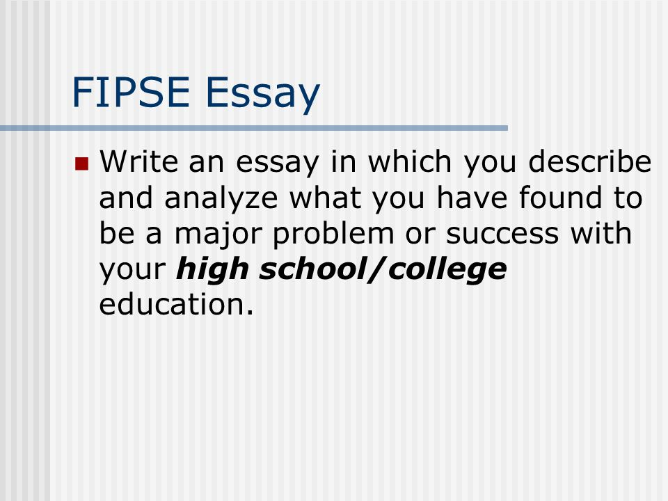 FIPSE Essay Write an essay in which you describe and analyze what you have found to be a major problem or success with your high school/college education.
