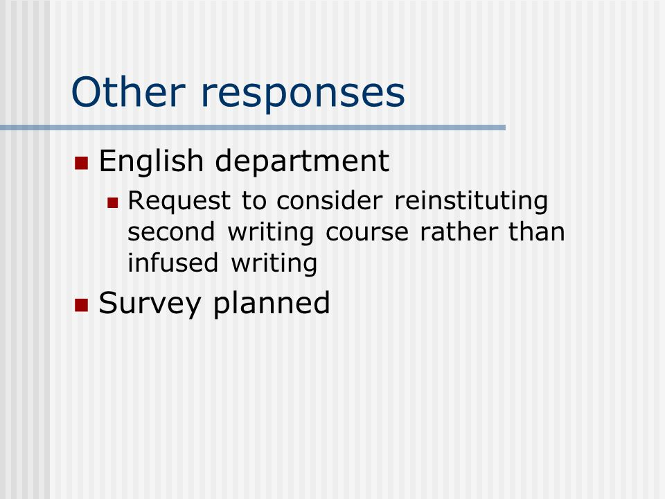 Other responses English department Request to consider reinstituting second writing course rather than infused writing Survey planned
