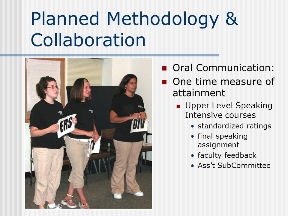 Planned Methodology & Collaboration Oral Communication: One time measure of attainment Upper Level Speaking Intensive courses standardized ratings final speaking assignment faculty feedback Ass't SubCommittee