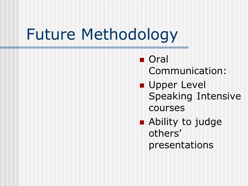 Future Methodology Oral Communication: Upper Level Speaking Intensive courses Ability to judge others' presentations