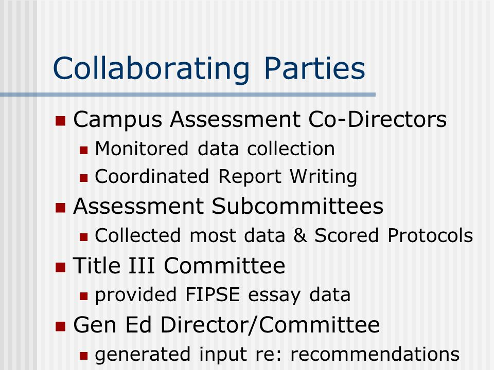 Collaborating Parties Campus Assessment Co-Directors Monitored data collection Coordinated Report Writing Assessment Subcommittees Collected most data & Scored Protocols Title III Committee provided FIPSE essay data Gen Ed Director/Committee generated input re: recommendations