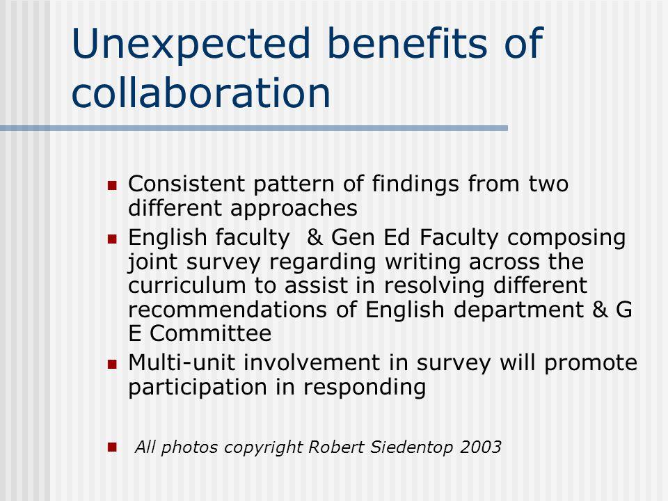 Unexpected benefits of collaboration Consistent pattern of findings from two different approaches English faculty & Gen Ed Faculty composing joint survey regarding writing across the curriculum to assist in resolving different recommendations of English department & G E Committee Multi-unit involvement in survey will promote participation in responding All photos copyright Robert Siedentop 2003