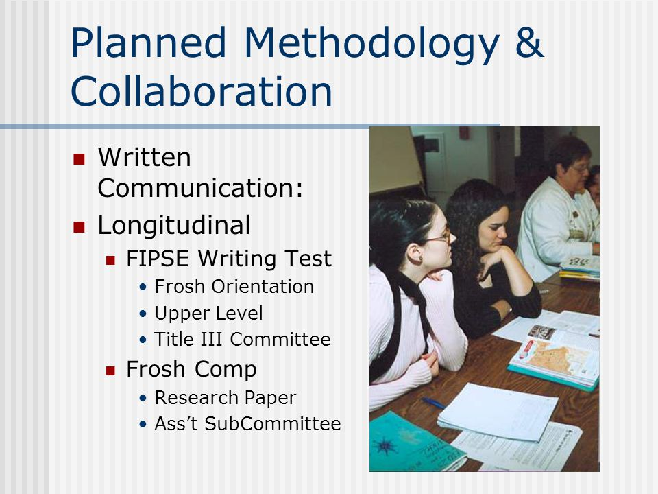 Planned Methodology & Collaboration Written Communication: Longitudinal FIPSE Writing Test Frosh Orientation Upper Level Title III Committee Frosh Comp Research Paper Ass't SubCommittee