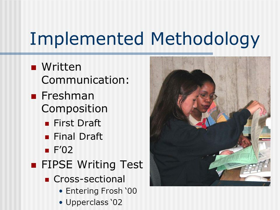 Implemented Methodology Written Communication: Freshman Composition First Draft Final Draft F'02 FIPSE Writing Test Cross-sectional Entering Frosh '00 Upperclass '02