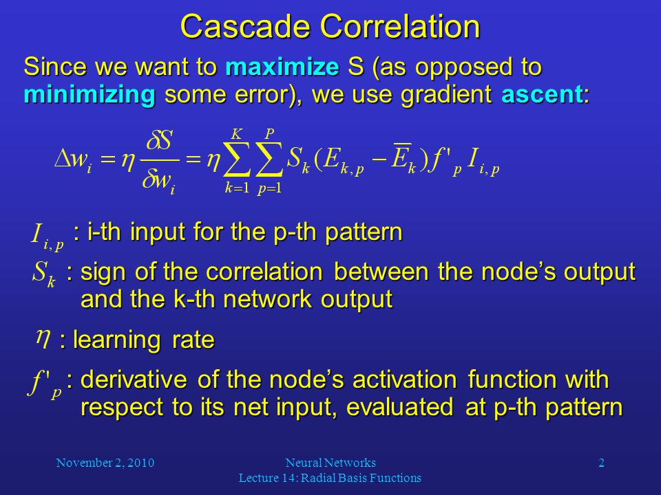 November 2, 2010Neural Networks Lecture 14: Radial Basis Functions 2 Cascade Correlation Since we want to maximize S (as opposed to minimizing some error), we use gradient ascent: : i-th input for the p-th pattern : i-th input for the p-th pattern : sign of the correlation between the node's output and the k-th network output : sign of the correlation between the node's output and the k-th network output : learning rate : learning rate : derivative of the node's activation function with respect to its net input, evaluated at p-th pattern : derivative of the node's activation function with respect to its net input, evaluated at p-th pattern