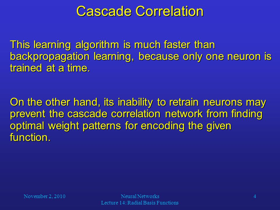 November 2, 2010Neural Networks Lecture 14: Radial Basis Functions 4 Cascade Correlation This learning algorithm is much faster than backpropagation learning, because only one neuron is trained at a time.