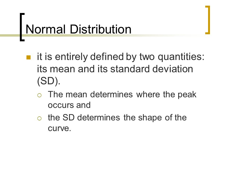 Normal Distribution it is entirely defined by two quantities: its mean and its standard deviation (SD).
