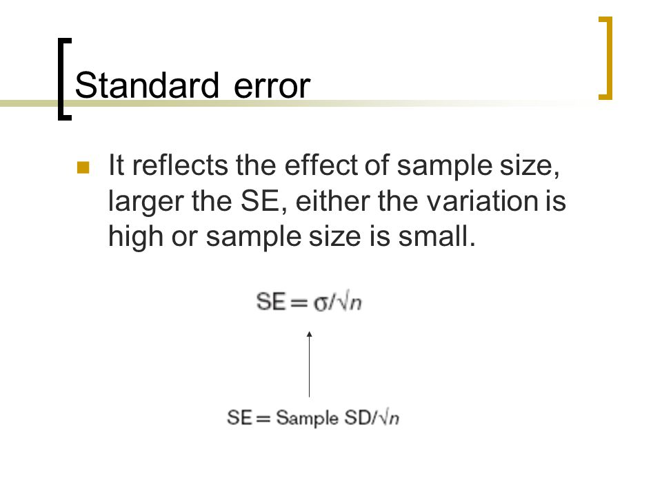 Standard error It reflects the effect of sample size, larger the SE, either the variation is high or sample size is small.