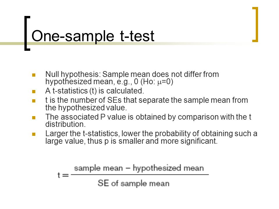 One-sample t-test Null hypothesis: Sample mean does not differ from hypothesized mean, e.g., 0 (Ho:  =0) A t-statistics (t) is calculated.