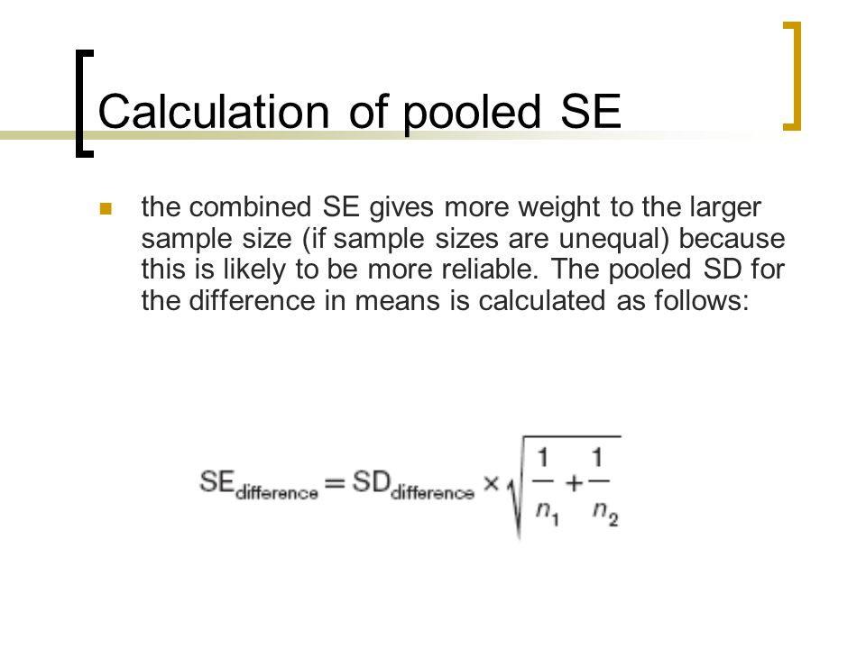 Calculation of pooled SE the combined SE gives more weight to the larger sample size (if sample sizes are unequal) because this is likely to be more reliable.