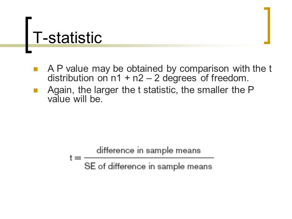 T-statistic A P value may be obtained by comparison with the t distribution on n1 + n2 – 2 degrees of freedom.
