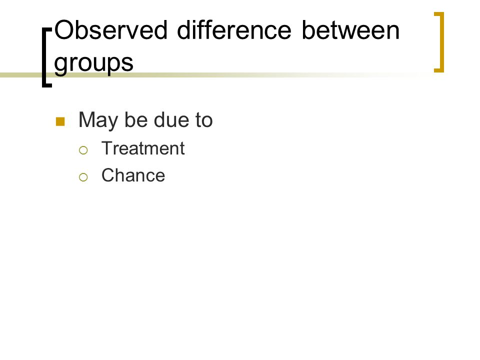 Observed difference between groups May be due to  Treatment  Chance