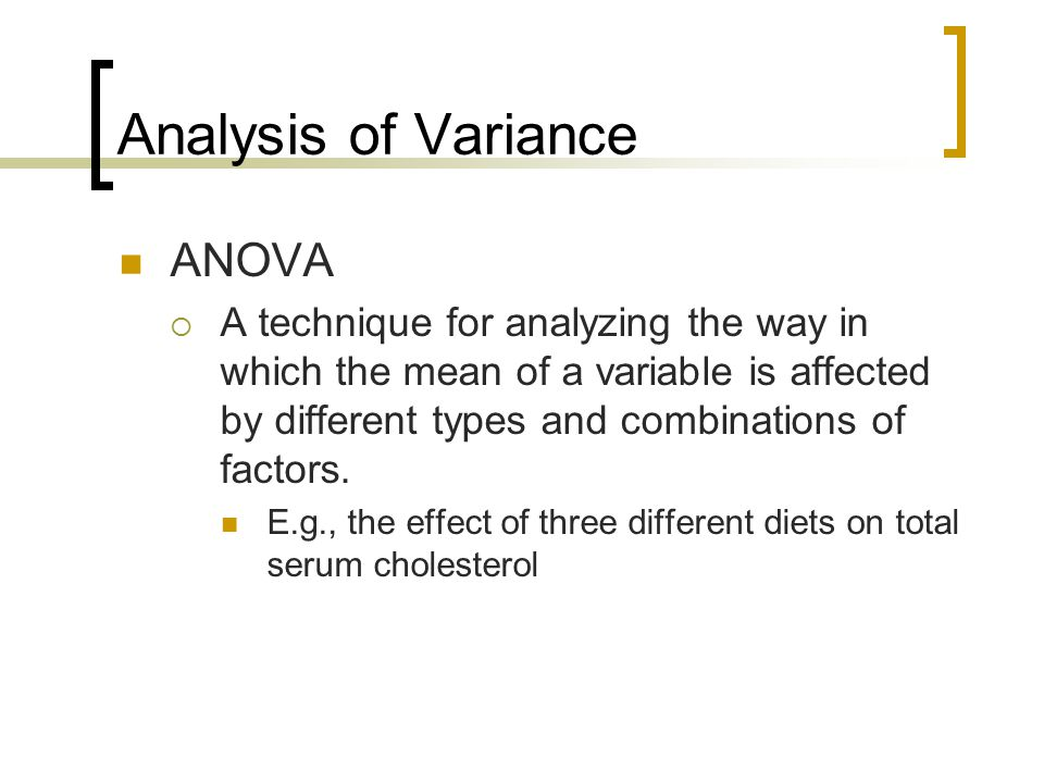 Analysis of Variance ANOVA  A technique for analyzing the way in which the mean of a variable is affected by different types and combinations of factors.