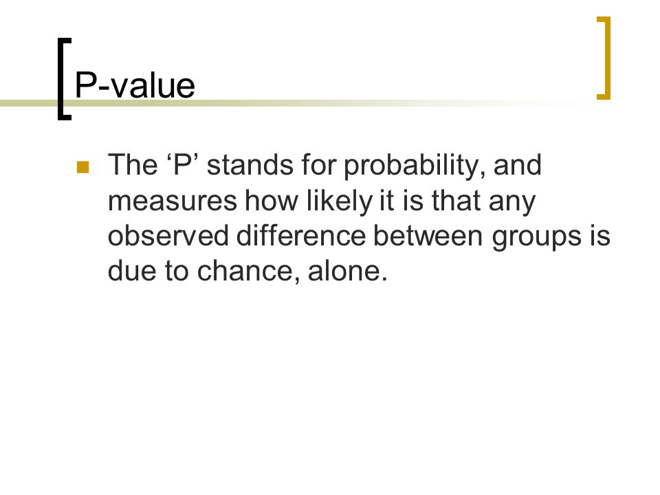 P-value The 'P' stands for probability, and measures how likely it is that any observed difference between groups is due to chance, alone.