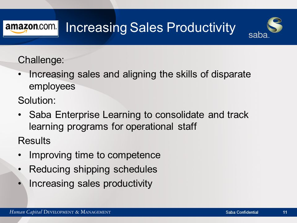 Saba Confidential 11 Increasing Sales Productivity Challenge: Increasing sales and aligning the skills of disparate employees Solution: Saba Enterprise Learning to consolidate and track learning programs for operational staff Results Improving time to competence Reducing shipping schedules Increasing sales productivity