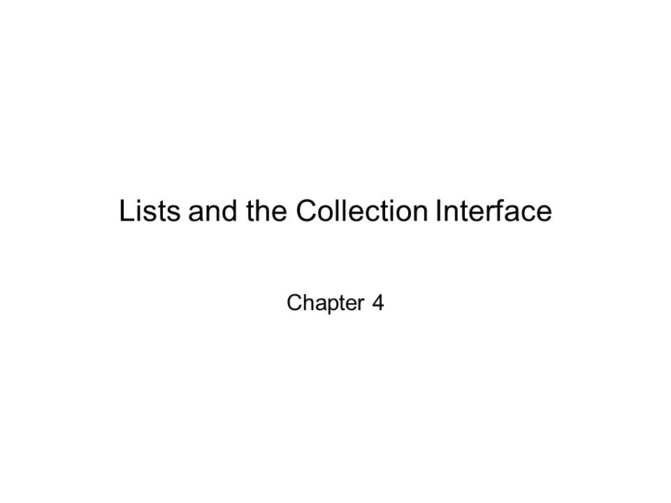 Lists and the Collection Interface Chapter 4