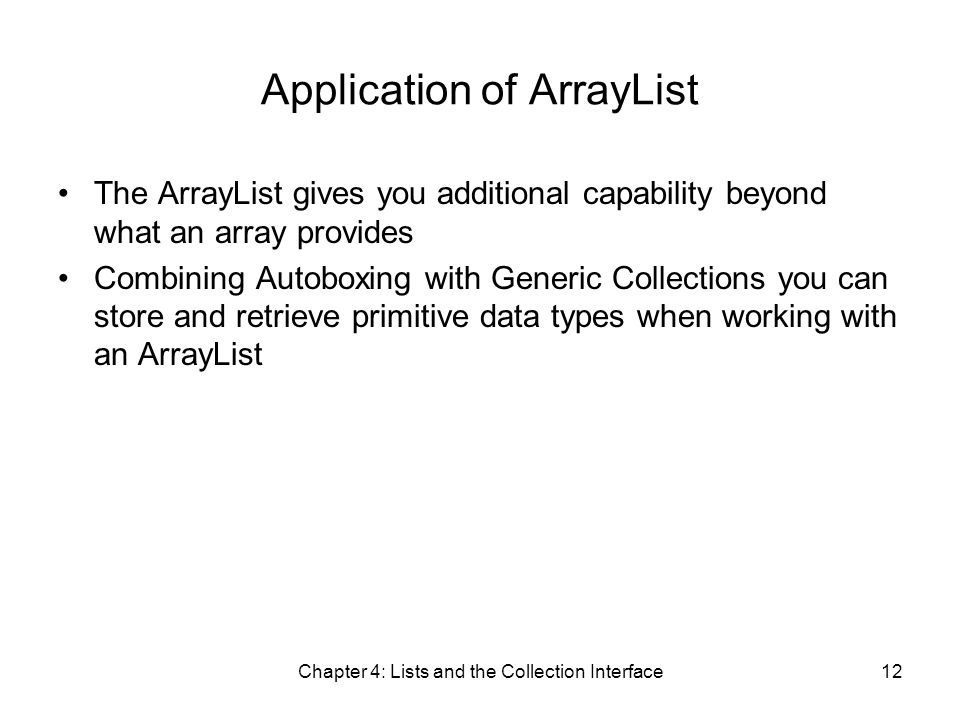 Chapter 4: Lists and the Collection Interface12 Application of ArrayList The ArrayList gives you additional capability beyond what an array provides Combining Autoboxing with Generic Collections you can store and retrieve primitive data types when working with an ArrayList