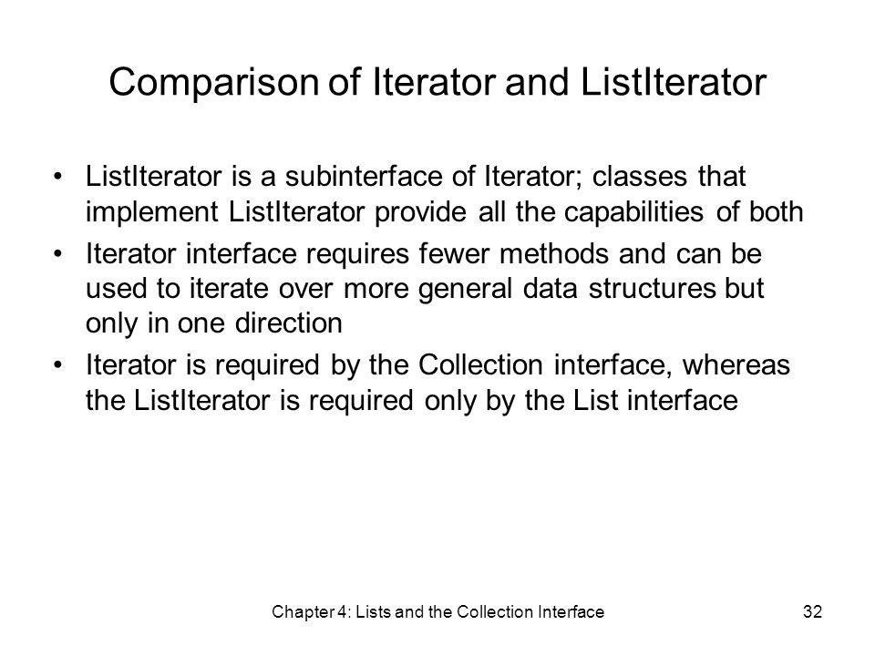 Chapter 4: Lists and the Collection Interface32 Comparison of Iterator and ListIterator ListIterator is a subinterface of Iterator; classes that implement ListIterator provide all the capabilities of both Iterator interface requires fewer methods and can be used to iterate over more general data structures but only in one direction Iterator is required by the Collection interface, whereas the ListIterator is required only by the List interface