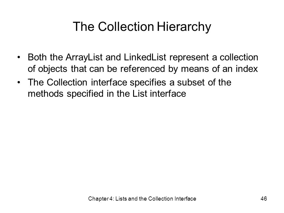 Chapter 4: Lists and the Collection Interface46 The Collection Hierarchy Both the ArrayList and LinkedList represent a collection of objects that can be referenced by means of an index The Collection interface specifies a subset of the methods specified in the List interface