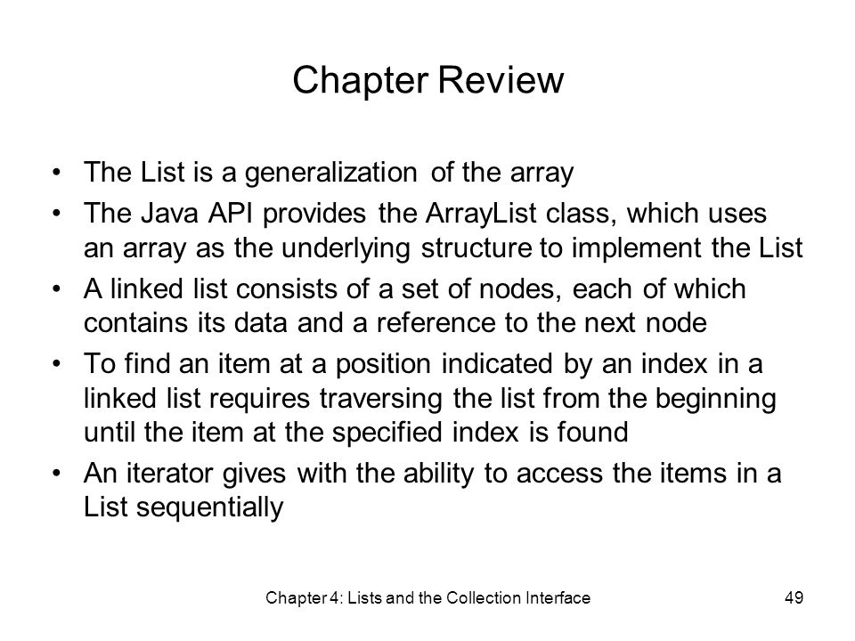 Chapter 4: Lists and the Collection Interface49 Chapter Review The List is a generalization of the array The Java API provides the ArrayList class, which uses an array as the underlying structure to implement the List A linked list consists of a set of nodes, each of which contains its data and a reference to the next node To find an item at a position indicated by an index in a linked list requires traversing the list from the beginning until the item at the specified index is found An iterator gives with the ability to access the items in a List sequentially
