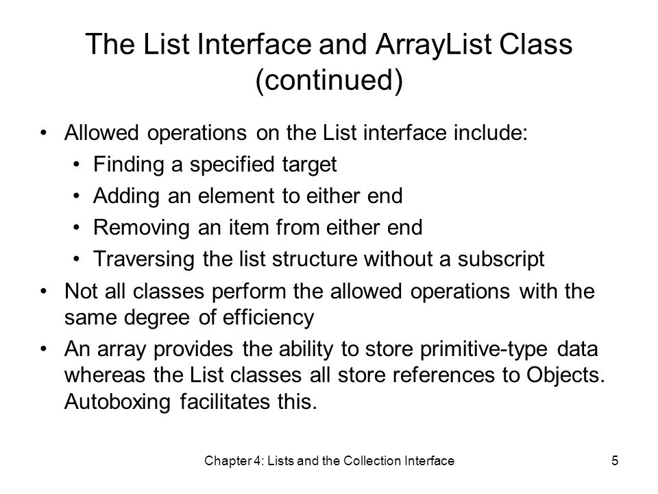 Chapter 4: Lists and the Collection Interface5 The List Interface and ArrayList Class (continued) Allowed operations on the List interface include: Finding a specified target Adding an element to either end Removing an item from either end Traversing the list structure without a subscript Not all classes perform the allowed operations with the same degree of efficiency An array provides the ability to store primitive-type data whereas the List classes all store references to Objects.