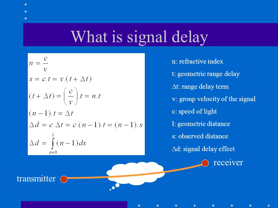 What is signal delay n: refractive index t: geometric range delay  t: range delay term v: group velocity of the signal c: speed of light l: geometric distance s: observed distance  d: signal delay effect transmitter receiver