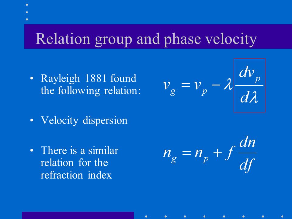 Relation group and phase velocity Rayleigh 1881 found the following relation: Velocity dispersion There is a similar relation for the refraction index