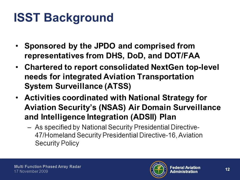 Multi Function Phased Array Radar 12 Federal Aviation Administration 17 November 2009 ISST Background Sponsored by the JPDO and comprised from representatives from DHS, DoD, and DOT/FAA Chartered to report consolidated NextGen top-level needs for integrated Aviation Transportation System Surveillance (ATSS) Activities coordinated with National Strategy for Aviation Security's (NSAS) Air Domain Surveillance and Intelligence Integration (ADSII) Plan –As specified by National Security Presidential Directive- 47/Homeland Security Presidential Directive-16, Aviation Security Policy