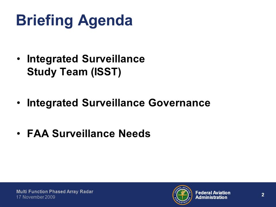 Multi Function Phased Array Radar 2 Federal Aviation Administration 17 November 2009 Briefing Agenda Integrated Surveillance Study Team (ISST) Integrated Surveillance Governance FAA Surveillance Needs