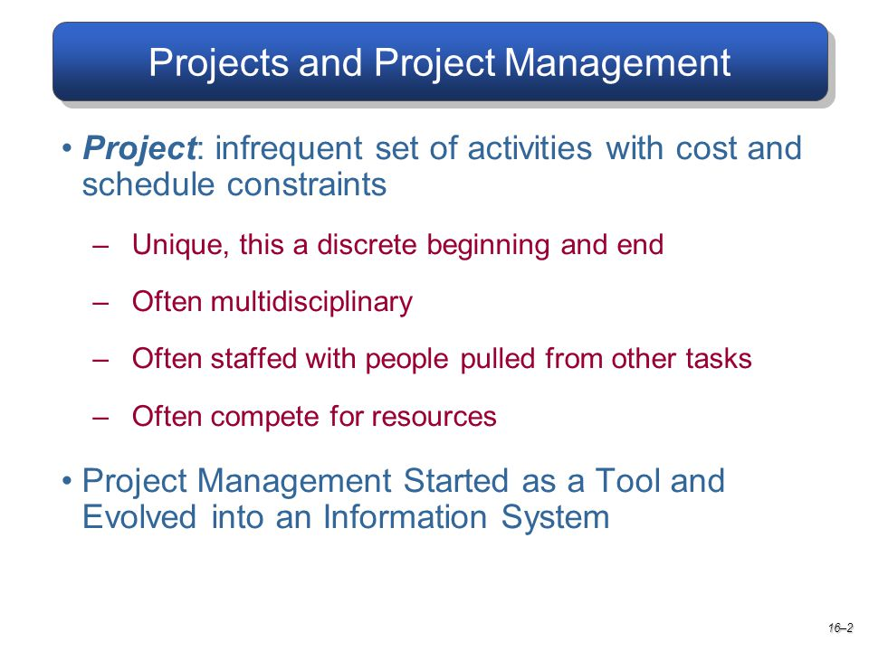 Projects and Project Management 16–2 Project: infrequent set of activities with cost and schedule constraints –Unique, this a discrete beginning and end –Often multidisciplinary –Often staffed with people pulled from other tasks –Often compete for resources Project Management Started as a Tool and Evolved into an Information System