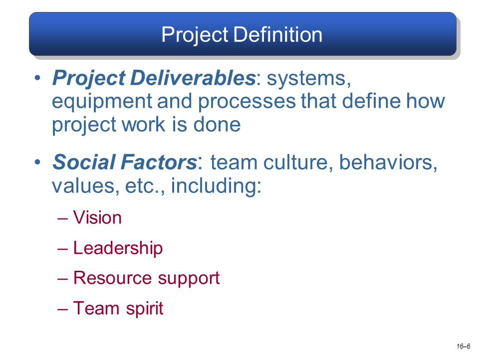 Project Definition 16–6 Project Deliverables: systems, equipment and processes that define how project work is done Social Factors : team culture, behaviors, values, etc., including: –Vision –Leadership –Resource support –Team spirit