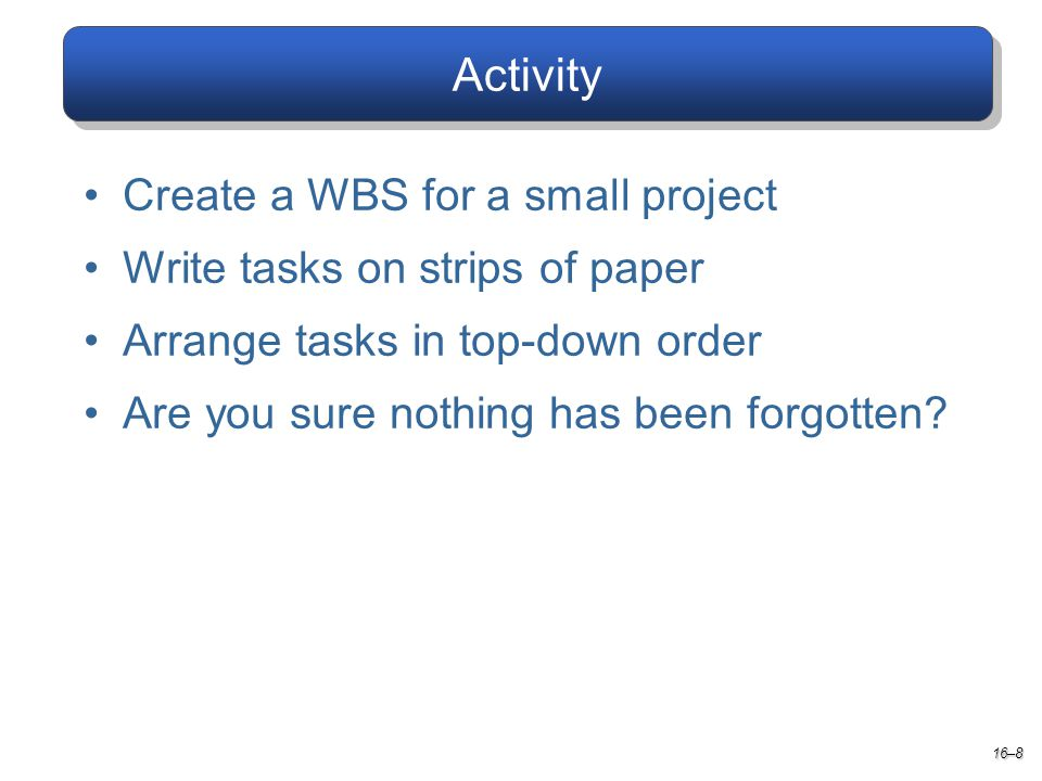 Activity 16–8 Create a WBS for a small project Write tasks on strips of paper Arrange tasks in top-down order Are you sure nothing has been forgotten
