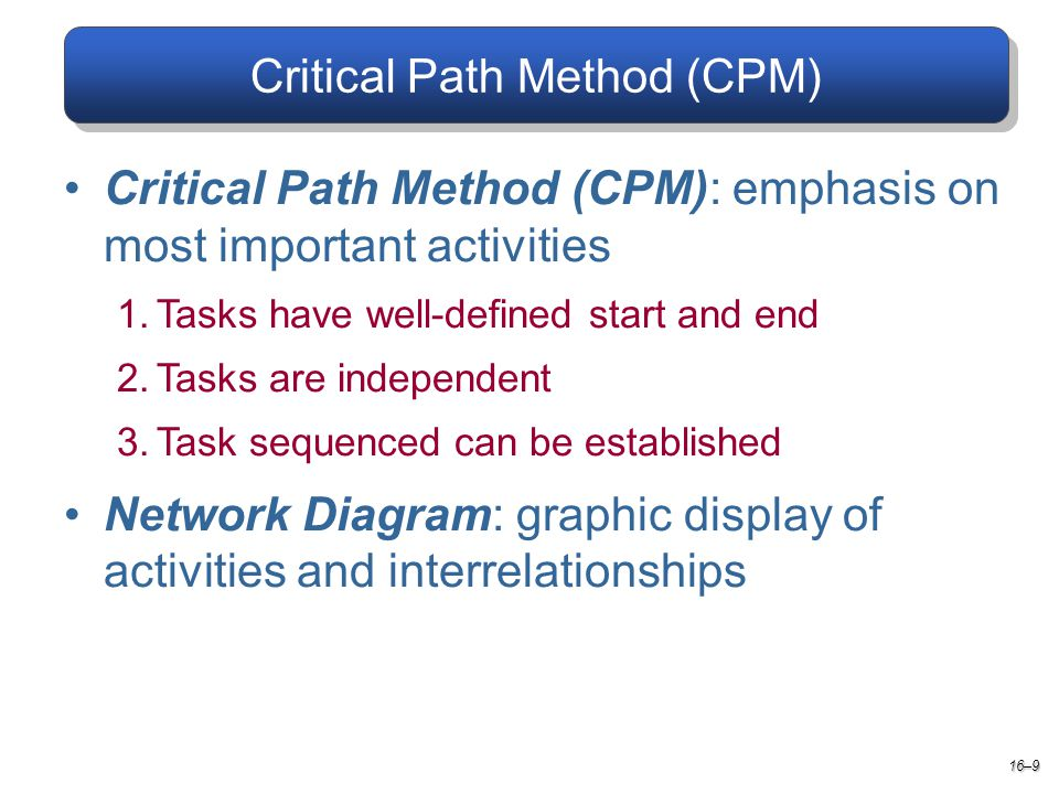 Critical Path Method (CPM) Critical Path Method (CPM): emphasis on most important activities 1.Tasks have well-defined start and end 2.Tasks are independent 3.Task sequenced can be established Network Diagram: graphic display of activities and interrelationships 16–9