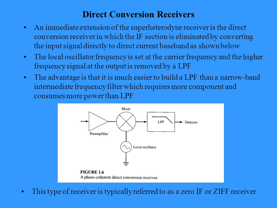 Direct Conversion Receivers An immediate extension of the superheterodyne receiver is the direct conversion receiver in which the IF section is eliminated by converting the input signal directly to direct current baseband as shown below The local oscillator frequency is set at the carrier frequency and the higher frequency signal at the output is removed by a LPF The advantage is that it is much easier to build a LPF than a narrow-band intermediate frequency filter which requires more component and consumes more power than LPF This type of receiver is typically referred to as a zero IF or ZIFF receiver