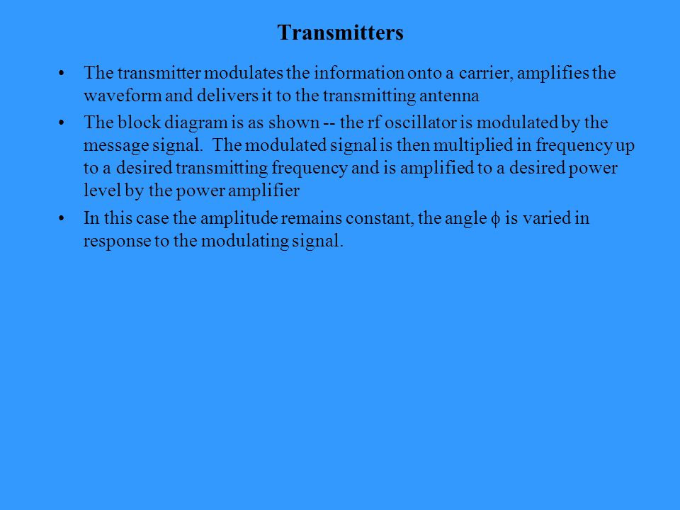 Transmitters The transmitter modulates the information onto a carrier, amplifies the waveform and delivers it to the transmitting antenna The block diagram is as shown -- the rf oscillator is modulated by the message signal.