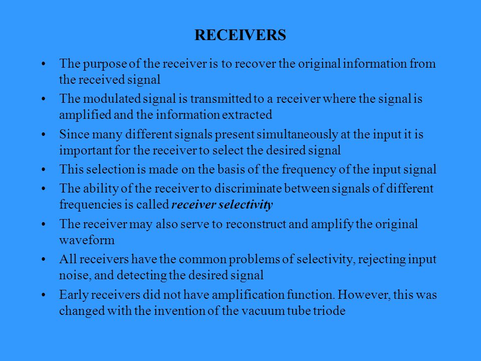 RECEIVERS The purpose of the receiver is to recover the original information from the received signal The modulated signal is transmitted to a receiver where the signal is amplified and the information extracted Since many different signals present simultaneously at the input it is important for the receiver to select the desired signal This selection is made on the basis of the frequency of the input signal The ability of the receiver to discriminate between signals of different frequencies is called receiver selectivity The receiver may also serve to reconstruct and amplify the original waveform All receivers have the common problems of selectivity, rejecting input noise, and detecting the desired signal Early receivers did not have amplification function.