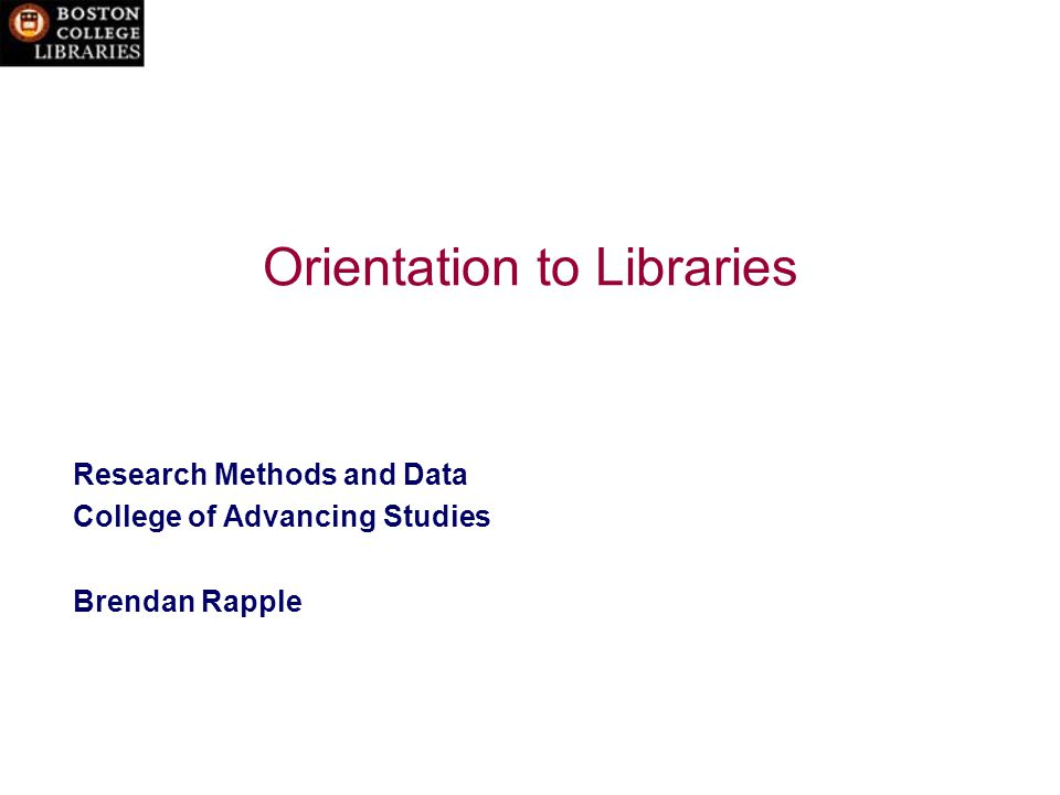 Orientation to Libraries Research Methods and Data College of Advancing Studies Brendan Rapple