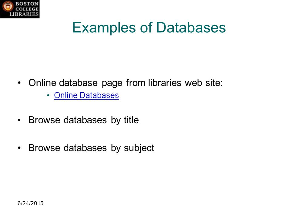 6/24/2015 Examples of Databases Online database page from libraries web site: Online Databases Browse databases by title Browse databases by subject