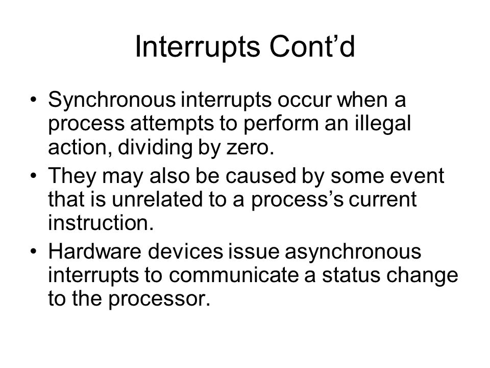 Interrupts Cont'd Synchronous interrupts occur when a process attempts to perform an illegal action, dividing by zero.