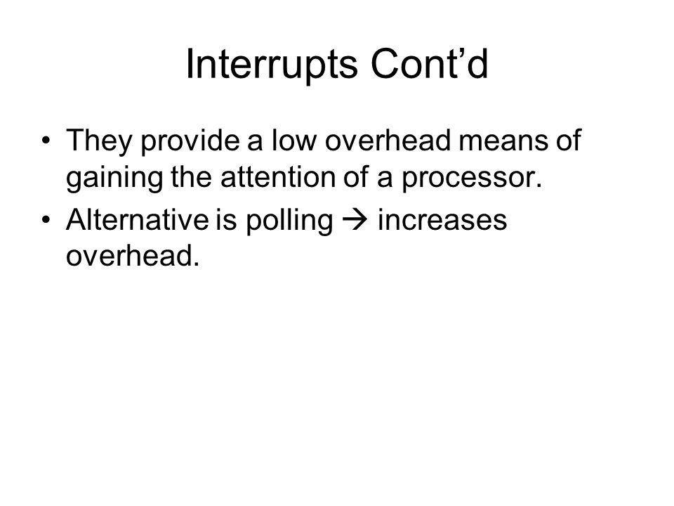 Interrupts Cont'd They provide a low overhead means of gaining the attention of a processor.