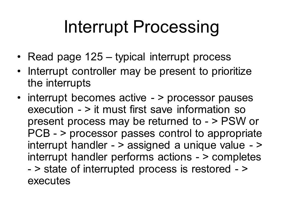 Interrupt Processing Read page 125 – typical interrupt process Interrupt controller may be present to prioritize the interrupts interrupt becomes active - > processor pauses execution - > it must first save information so present process may be returned to - > PSW or PCB - > processor passes control to appropriate interrupt handler - > assigned a unique value - > interrupt handler performs actions - > completes - > state of interrupted process is restored - > executes