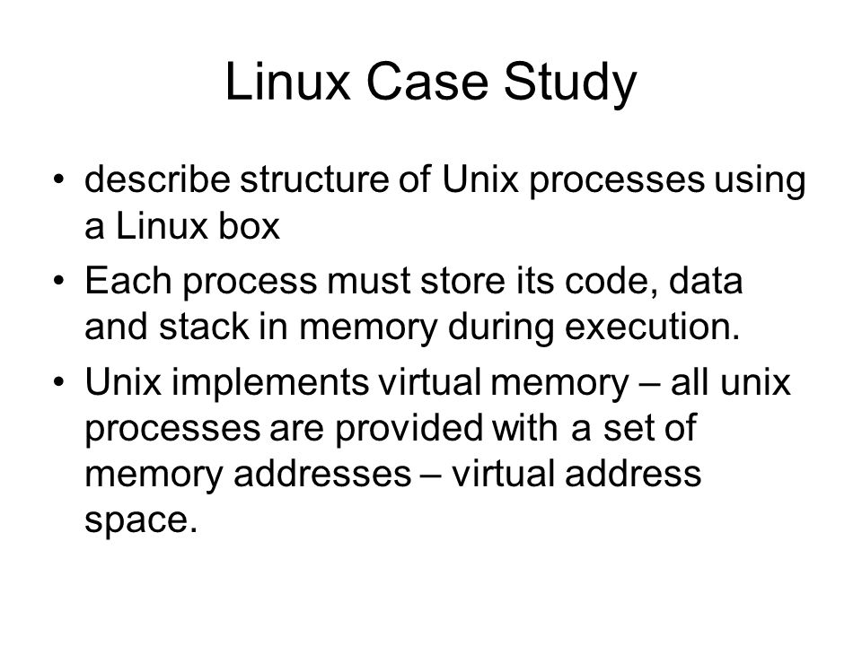 Linux Case Study describe structure of Unix processes using a Linux box Each process must store its code, data and stack in memory during execution.